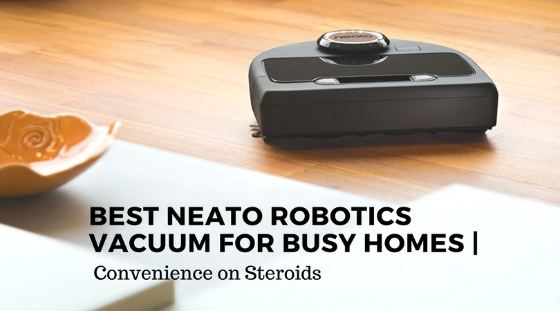 Best Neato Robotics Vacuum For Busy Homes Convenience On