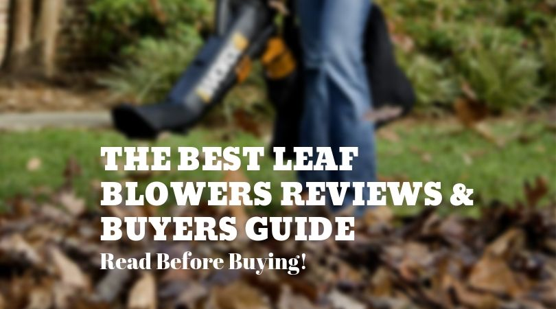 The Best Leaf Blowers For All Yard Sizes- Read our  Reviews and Buyers Guide for 2019
