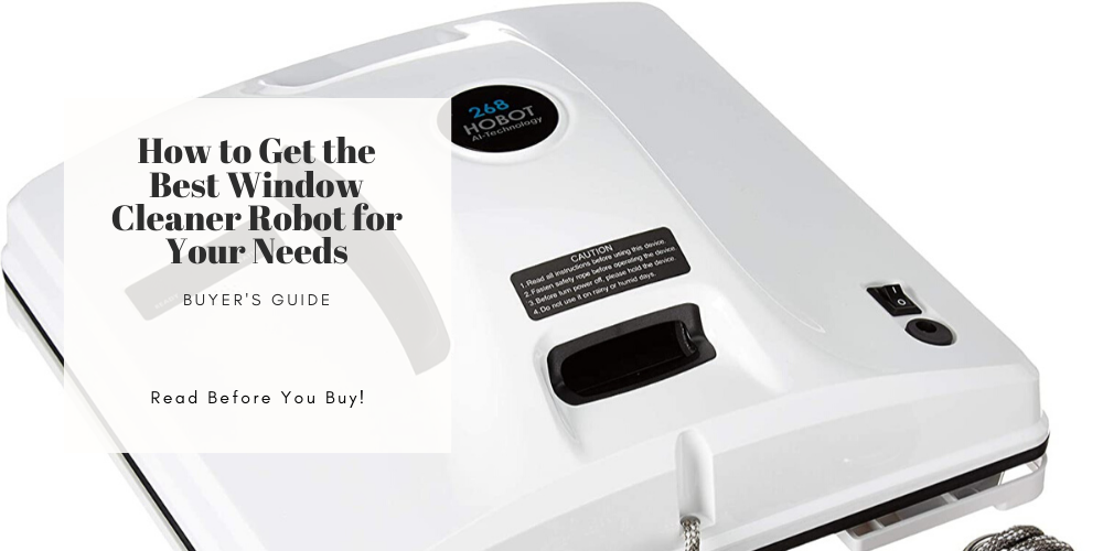 How to Get the Best Window Cleaner Robot for Your Needs | Buyer's Guide